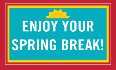 Enjoy your Spring Break!